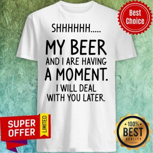 Vintage Shhh My Beer And I Are Having A Moment I Will Deal With You Later Shirt
