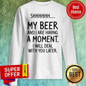 Vintage Shhh My Beer And I Are Having A Moment I Will Deal With You Later Sweatshirt