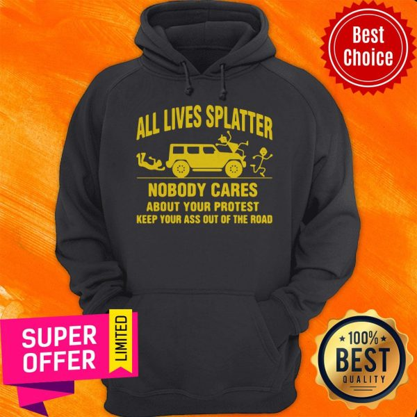 All Lives Splatter Nobody Cares About Your Protest Keep Your Ass Out Of The Road Vintage Hoodie