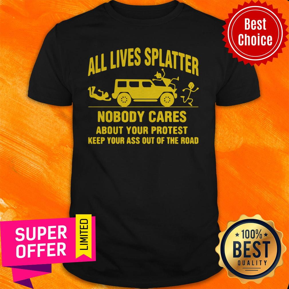 All Lives Splatter Nobody Cares About Your Protest Keep Your Ass Out Of The Road Vintage Shirt
