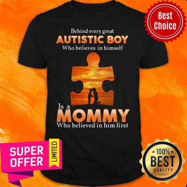 Autism Behind Every Great Autistic Boy Who Believes In Himself Is A Mommy Who Believed In Him First Shirt