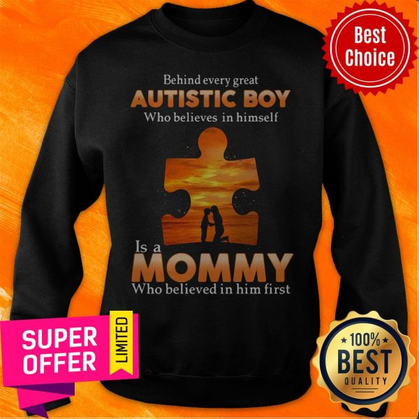 Autism Behind Every Great Autistic Boy Who Believes In Himself Is A Mommy Who Believed In Him First Sweatshirt