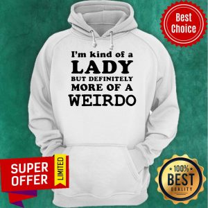 Awesome I'm Kind Of A Lady But Definitely More Of A Weirdo Hoodie