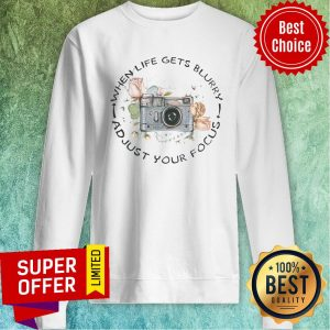 Awesome Photographer When Life Gets Blurry And Just Your Focus Sweatshirt