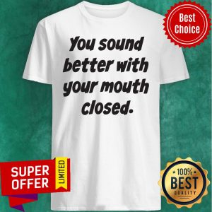 Awesome You Sound Better With Your Mouth Closed Shirt