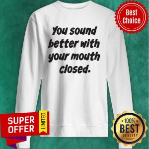 Awesome You Sound Better With Your Mouth Closed Sweatshirt