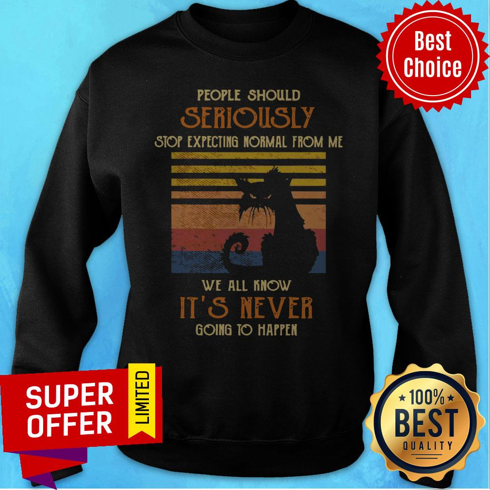 Cat People Should Seriously Stop Expecting Normal From Me We All Know It's Never Going To Happen Sweatshirt