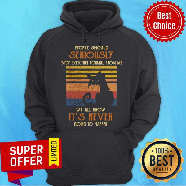 Cat People Should Seriously Stop Expecting Normal From Me We All Know It's Never Going To Happen Hoodie