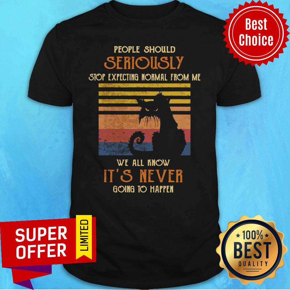 Cat People Should Seriously Stop Expecting Normal From Me We All Know It's Never Going To Happen Shirt