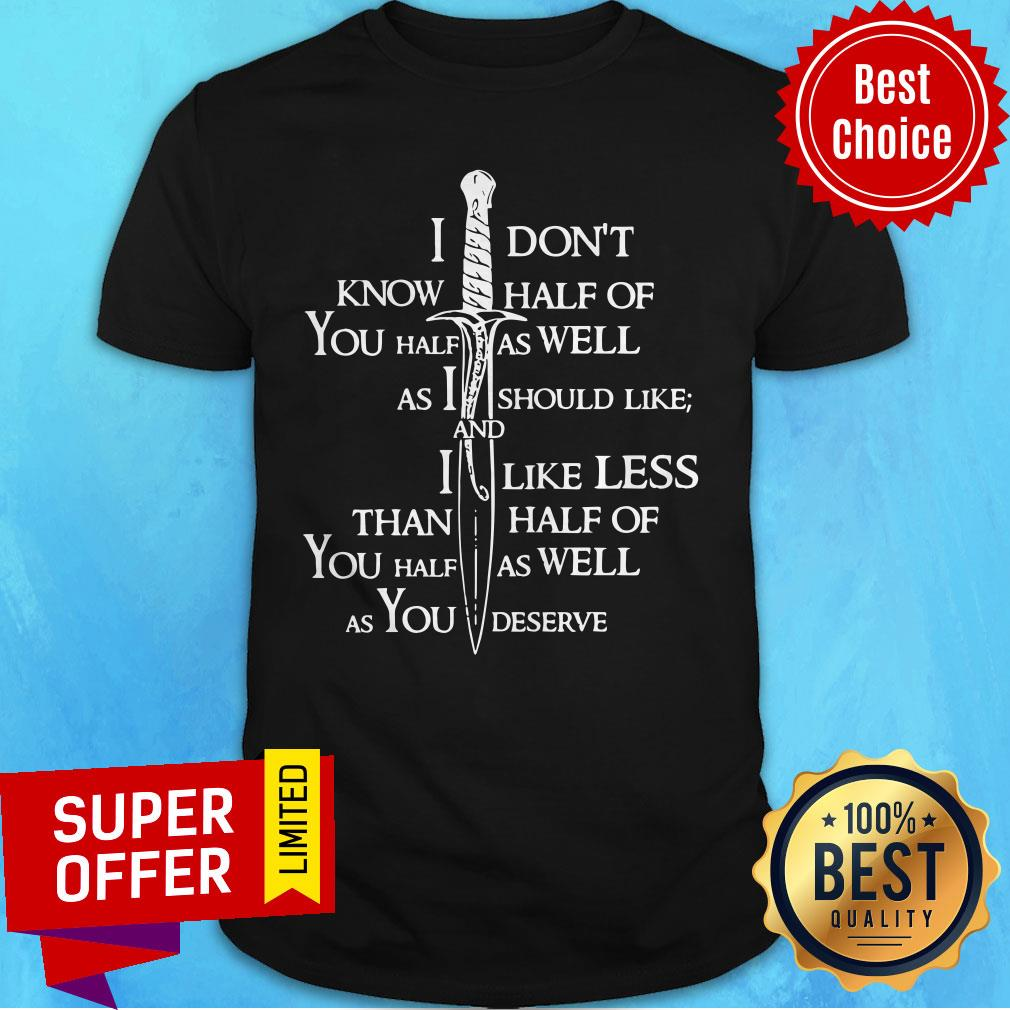 I Don't Know Half Of You Half As Well As I Should Like And I Like Less Than Half Of You Half As Well As You Deserve Funny Shirt