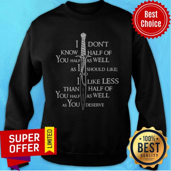 I Don't Know Half Of You Half As Well As I Should Like And I Like Less Than Half Of You Half As Well As You Deserve Funny Sweatshirt