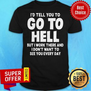 I'd Tell You To Go To Hell But I Work There And I Don't Want To See Every Day Shirt