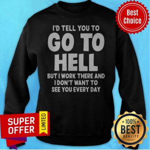 I'd Tell You To Go To Hell But I Work There And I Don't Want To See Every Day Sweatshirt