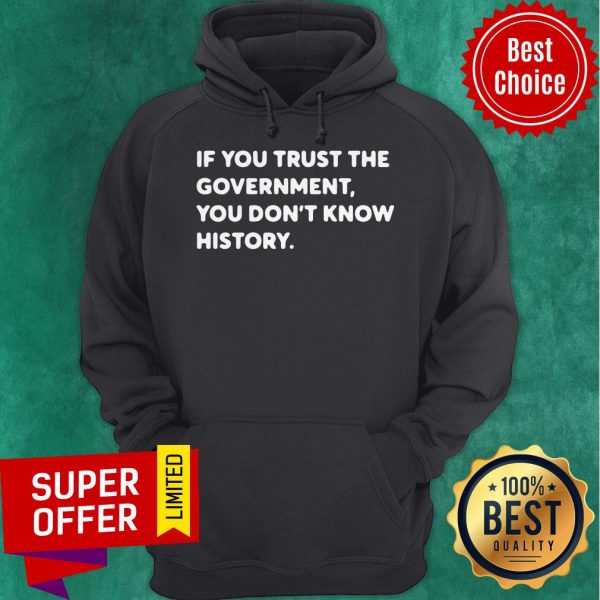 Nice If You Trust The Government You Don't Know History Hoodie