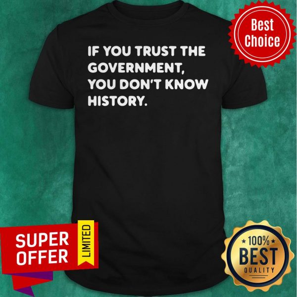 Nice If You Trust The Government You Don't Know History Shirt