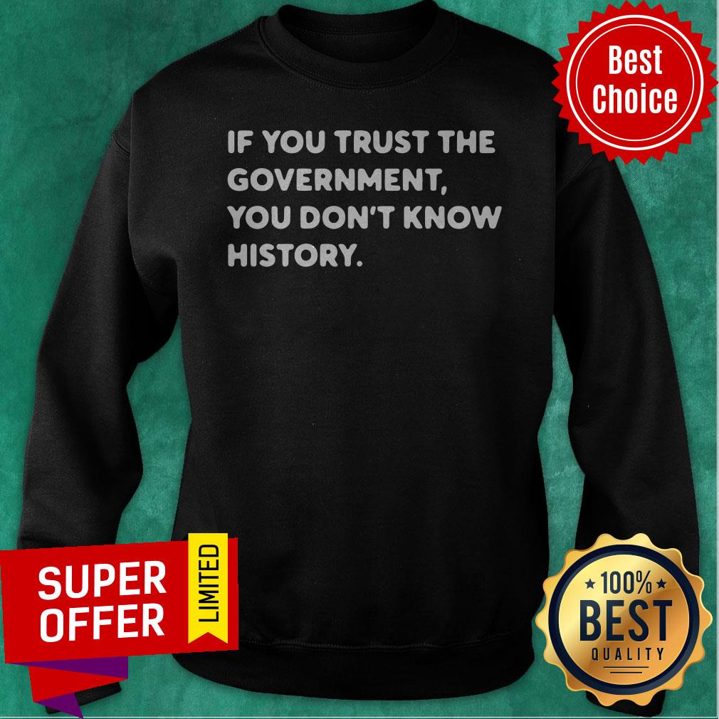 Nice If You Trust The Government You Don't Know History Sweatshirt