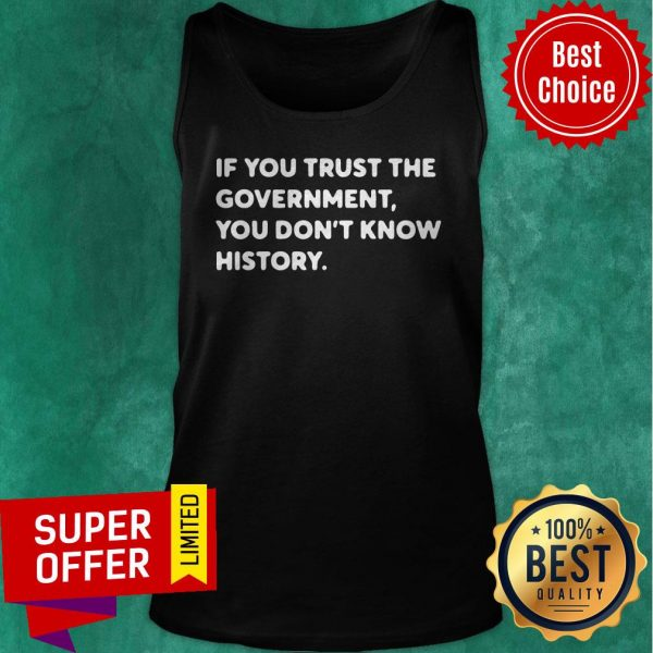 Nice If You Trust The Government You Don't Know History Tank Top