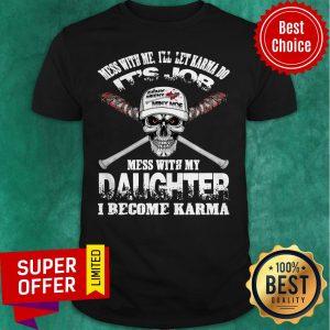 Nice Mess With Me I'll Let Karma Do Its Job Mess With My Daughter I Become Karma Shirt