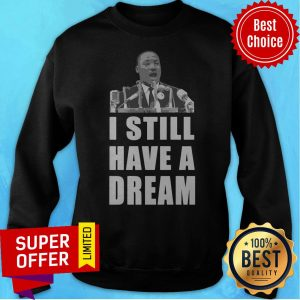 Official I Still Have A Dream Martin Luther King Jr Sweatshirt