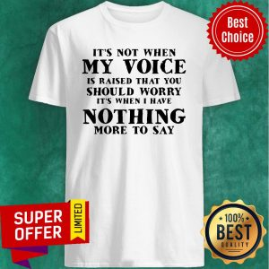Premium It's Not When My Voice Is Raised That You Should Worry Shirt
