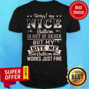 Sorry My Nice Button Is Out Of Order But My Bite Me Button Work Just Fine Shirt