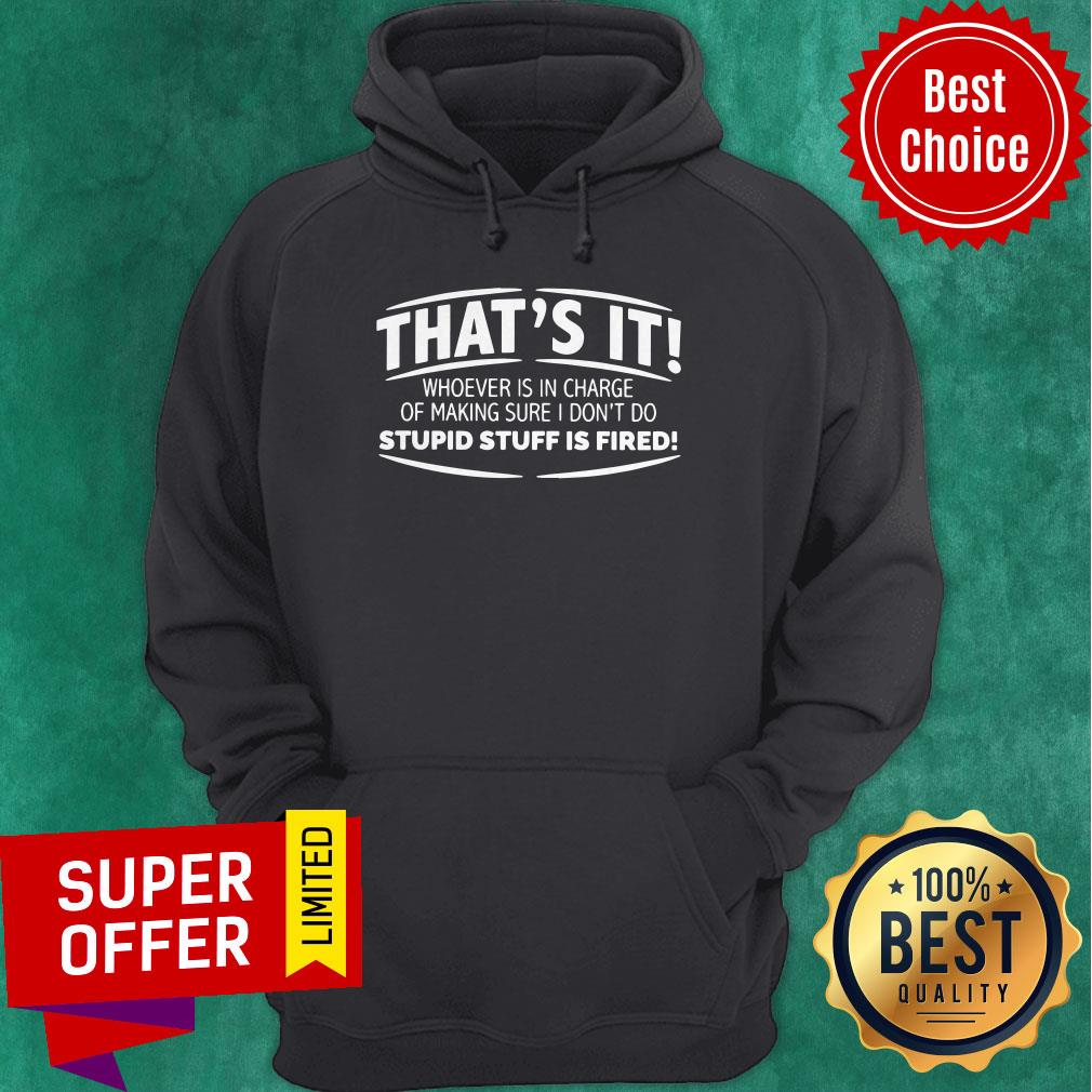 That's It Whoever Is In Charge Of Making Sure I Don't Do Stupid Stuff Is Fired Hoodie