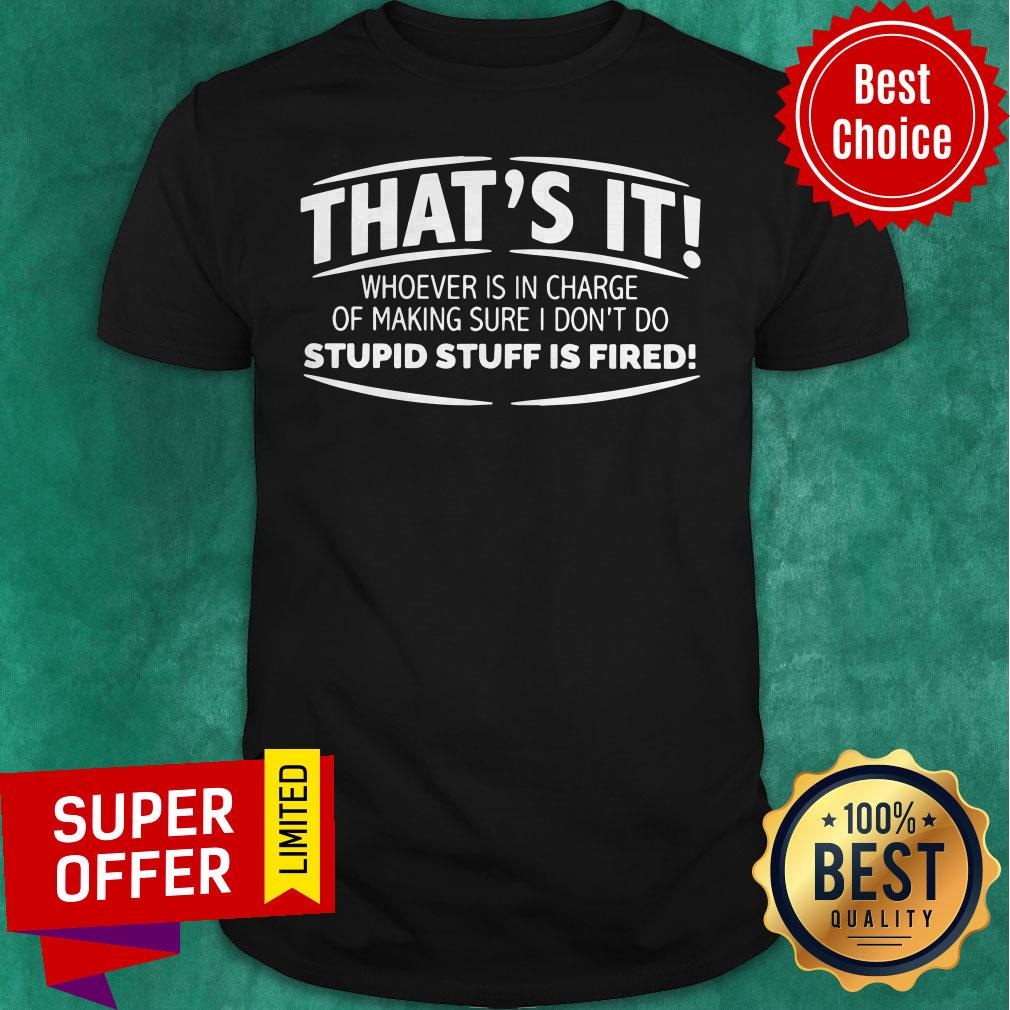 That's It Whoever Is In Charge Of Making Sure I Don't Do Stupid Stuff Is Fired Shirt