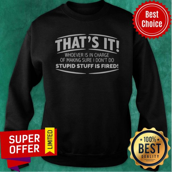 That's It Whoever Is In Charge Of Making Sure I Don't Do Stupid Stuff Is Fired Sweatshirt