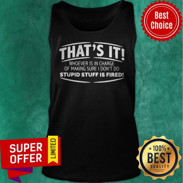 That's It Whoever Is In Charge Of Making Sure I Don't Do Stupid Stuff Is Fired Tank Top
