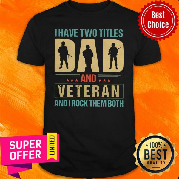 Top I Have Two Titles Dad And Veteran And I Rock Them Both Shirt
