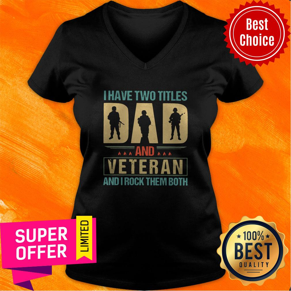 Top I Have Two Titles Dad And Veteran And I Rock Them Both V-neck