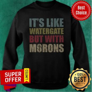 Top It's Like Watergate But With Morons Sweatshirt