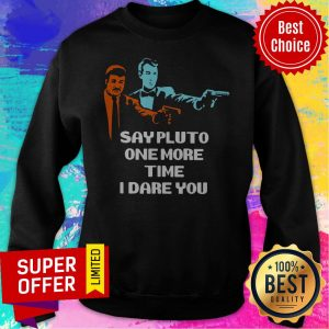 Top Say Pluto One More Time I Dare You Sweatshirt