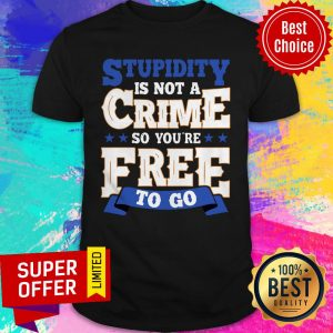 Top Stupidity Is Not A Crime So You're Free To Go Shirt