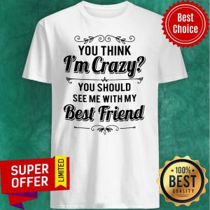 Top Vintage You Think I'm Crazy You Should See Me With My Best Friend Funny Shirt