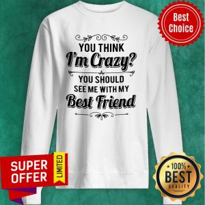Top Vintage You Think I'm Crazy You Should See Me With My Best Friend Funny Sweatshirt