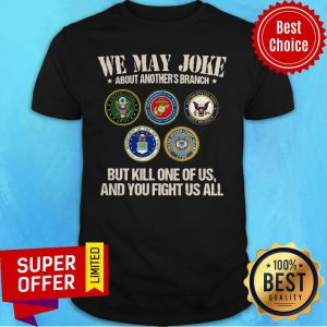 We May Joke About Another's Branch But Kill One Of Us And You Fight Us All Shirt