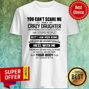 You Can't Scare Me I Have A Crazy Daughter But I Am Her King Mess With Me Your Body Shirt