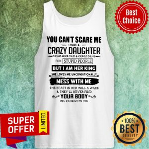 vYou Can't Scare Me I Have A Crazy Daughter But I Am Her King Mess With Me Your Body Tank Top