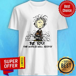 Awesome Be You The World Will Adjust Shirt