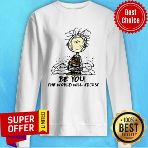 Awesome Be You The World Will Adjust Sweatshirt
