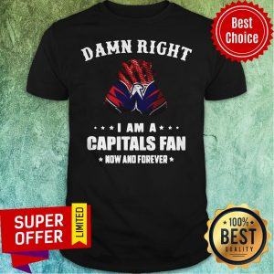 Awesome Damn Right I Am A Capitals Fan Now And Forever Shirt