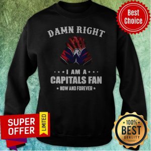 Awesome Damn Right I Am A Capitals Fan Now And Forever Sweatshirt
