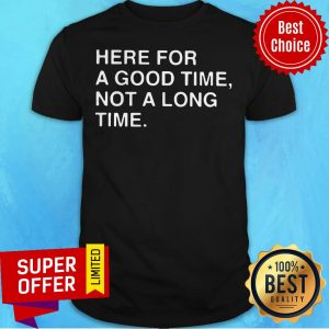 Awesome Here For A Good Time Not A Long Time Shirt