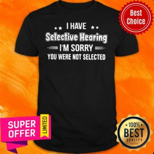 Awesome I Have Selective Hearing I'm Sorry You Were Not Selected Shirt