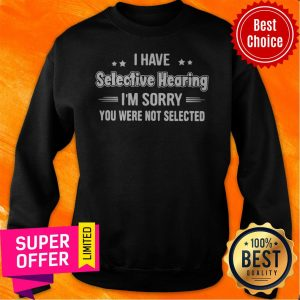 Awesome I Have Selective Hearing I'm Sorry You Were Not Selected Sweatshirt