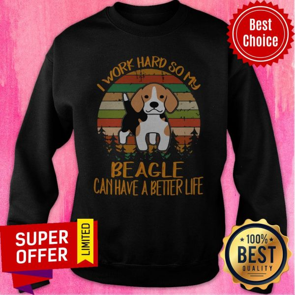 Awesome I Work Hard So My Beagle Can Have A Better Life Dog Sweatshirt
