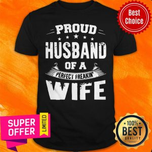 Funny Proud Husband Of A Perfect Freakin' Wife Shirt