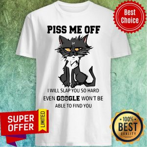 Nice Cat Piss Me Off I Will Slap You So Hard Even Google Won't Be Able To Find You Shirt