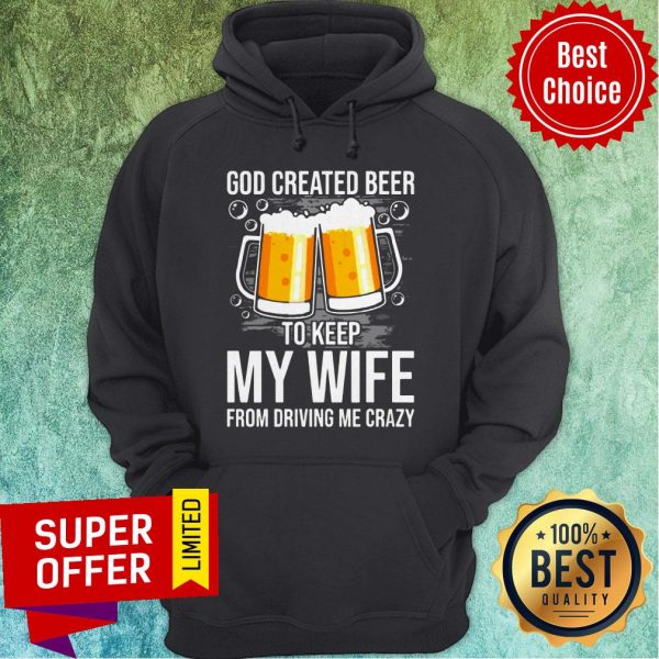 Nice GOD Created Beer To Keep My Wife From Driving Me Crazy Hoodie